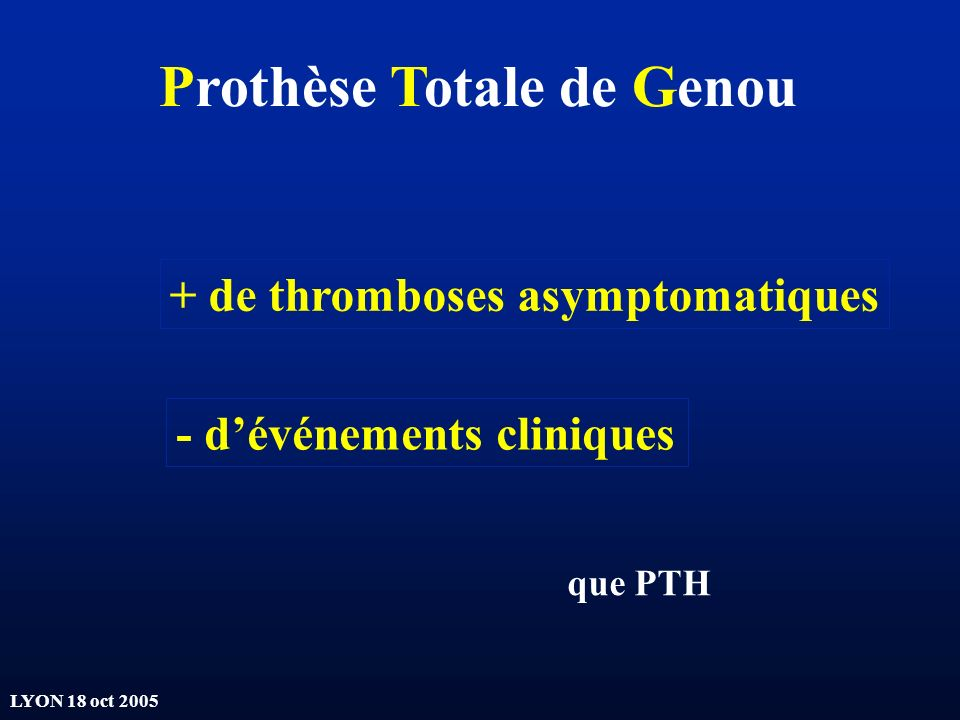 LYON 18 oct 2005 Prothèse Totale de Genou + de thromboses asymptomatiques - dévénements cliniques que PTH