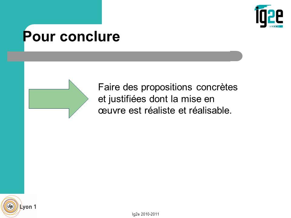 Pour conclure Faire des propositions concrètes et justifiées dont la mise en œuvre est réaliste et réalisable. Ig2e 2010-2011
