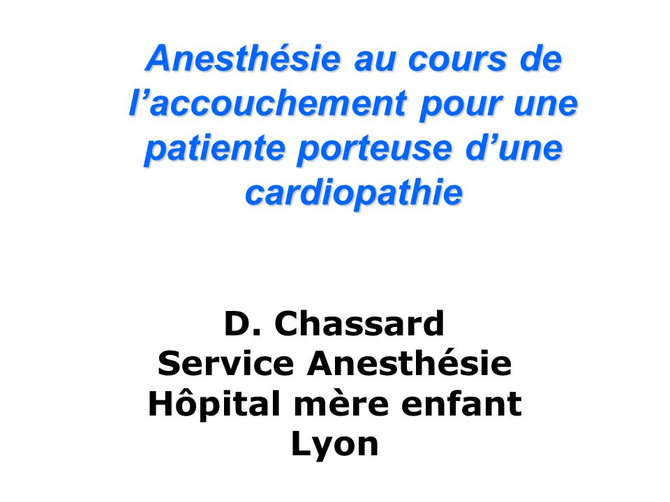 Anesthésie au cours de laccouchement pour une patiente porteuse dune cardiopathie D. Chassard Service Anesthésie Hôpital mère enfant Lyon