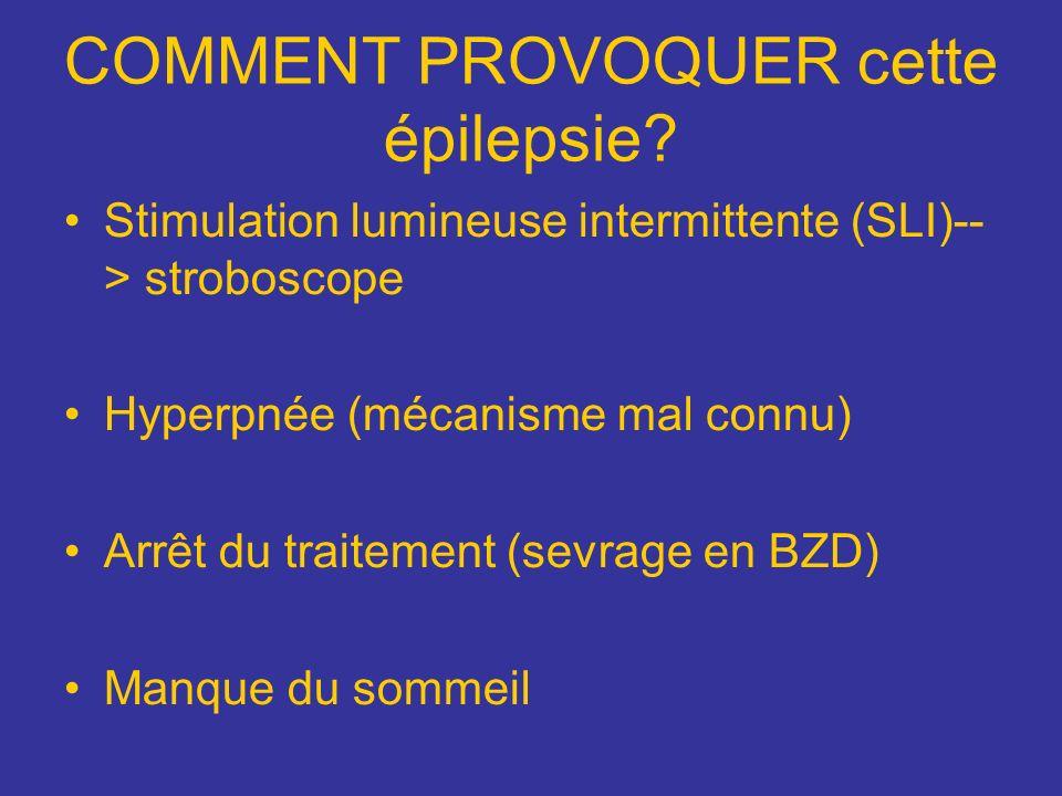 COMMENT PROVOQUER cette épilepsie? Stimulation lumineuse intermittente (SLI)-- > stroboscope Hyperpnée (mécanisme mal connu) Arrêt du traitement (sevr