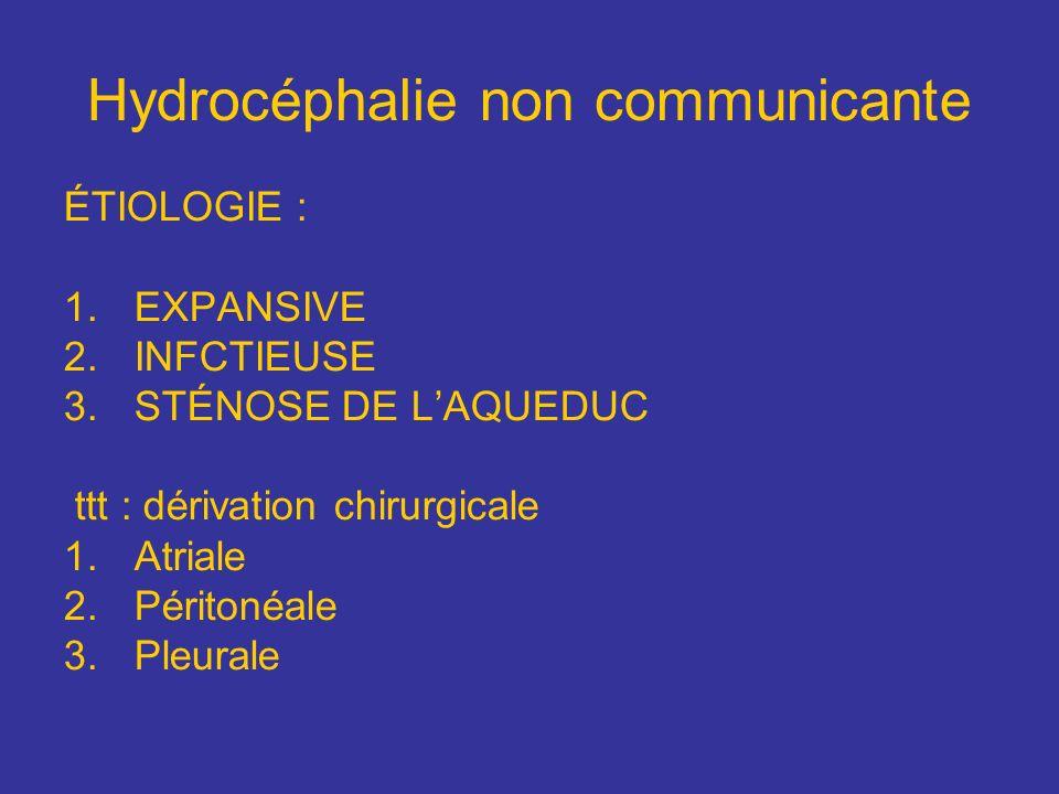 Hydrocéphalie non communicante ÉTIOLOGIE : 1.EXPANSIVE 2.INFCTIEUSE 3.STÉNOSE DE LAQUEDUC ttt : dérivation chirurgicale 1.Atriale 2.Péritonéale 3.Pleu