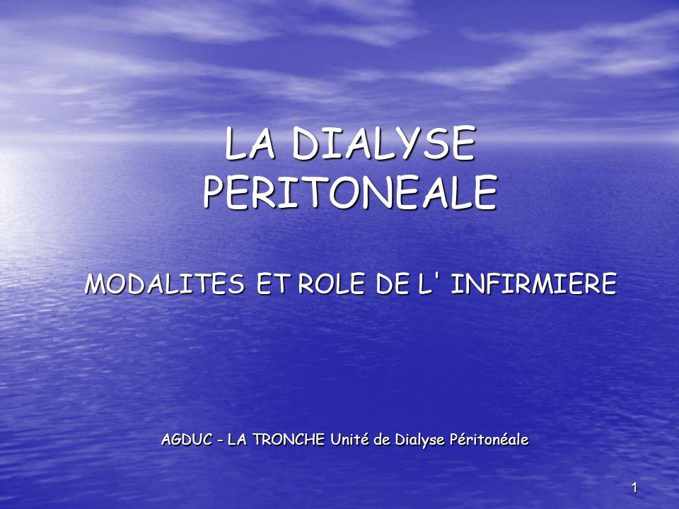 1 LA DIALYSE PERITONEALE MODALITES ET ROLE DE L' INFIRMIERE LA DIALYSE PERITONEALE MODALITES ET ROLE DE L' INFIRMIERE AGDUC - LA TRONCHE Unité de Dial