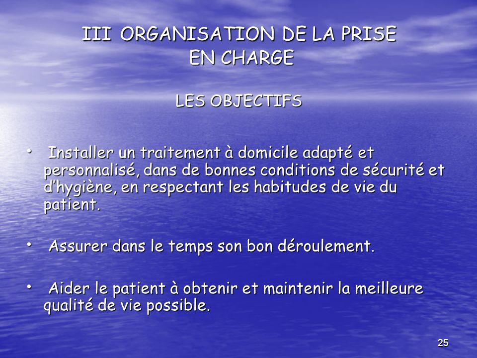 25 III ORGANISATION DE LA PRISE EN CHARGE LES OBJECTIFS Installer un traitement à domicile adapté et personnalisé, dans de bonnes conditions de sécuri