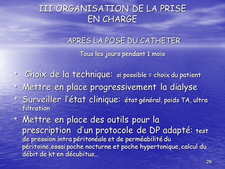 29 III ORGANISATION DE LA PRISE EN CHARGE APRES LA POSE DU CATHETER Tous les jours pendant 1 mois Tous les jours pendant 1 mois Choix de la technique: