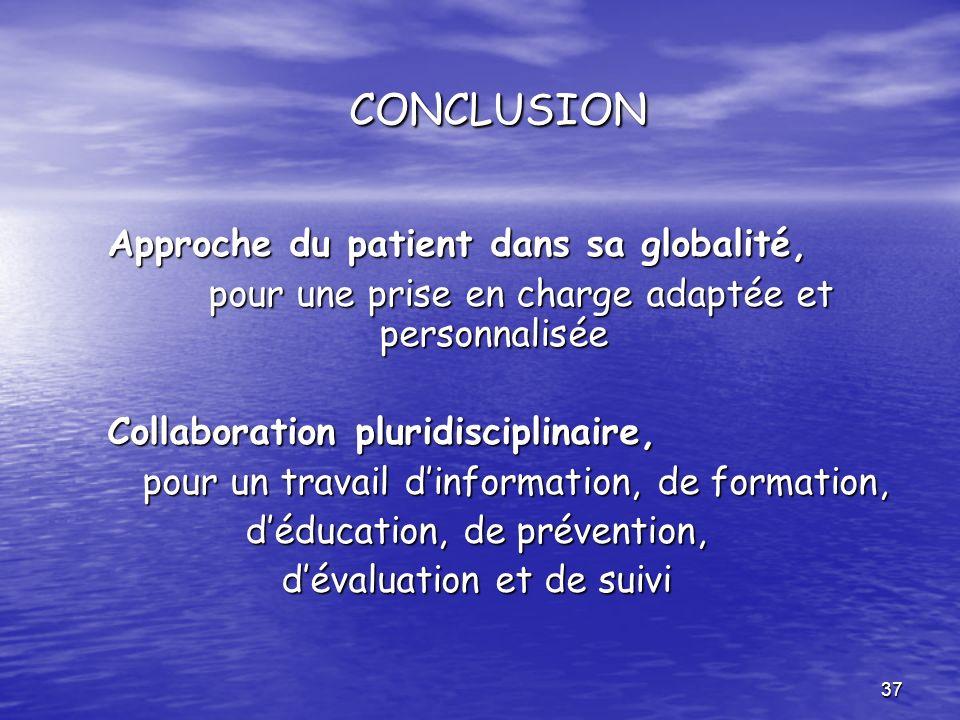 37 CONCLUSION CONCLUSION Approche du patient dans sa globalité, Approche du patient dans sa globalité, pour une prise en charge adaptée et personnalis