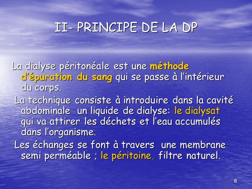 8 II- PRINCIPE DE LA DP La dialyse péritonéale est une méthode dépuration du sang qui se passe à lintérieur du corps. La technique consiste à introdui
