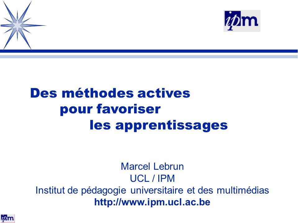 Des méthodes actives pour favoriser les apprentissages Marcel Lebrun UCL / IPM Institut de pédagogie universitaire et des multimédias http://www.ipm.u