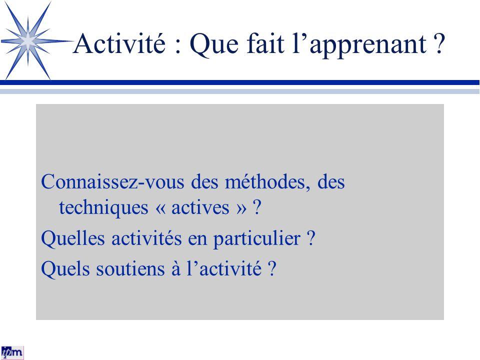 Activité : Que fait lapprenant ? Connaissez-vous des méthodes, des techniques « actives » ? Quelles activités en particulier ? Quels soutiens à lactiv