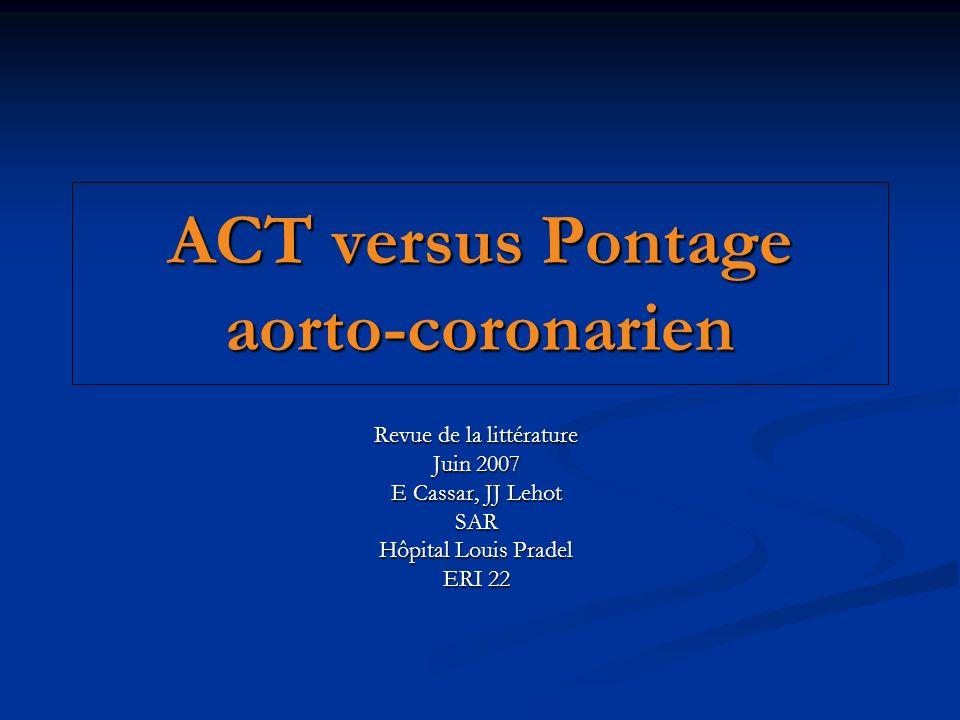 ACT versus Pontage aorto-coronarien Revue de la littérature Juin 2007 E Cassar, JJ Lehot SAR Hôpital Louis Pradel ERI 22