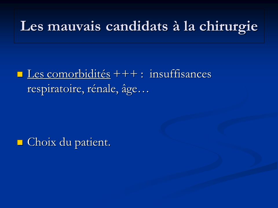 Les mauvais candidats à la chirurgie Les comorbidités +++ : insuffisances respiratoire, rénale, âge… Les comorbidités +++ : insuffisances respiratoire