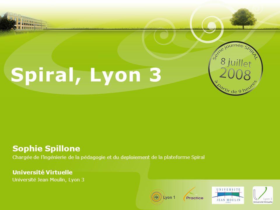 Spiral, Lyon 3 Sophie Spillone Chargée de lingénierie de la pédagogie et du deploiement de la plateforme Spiral Université Virtuelle Université Jean M