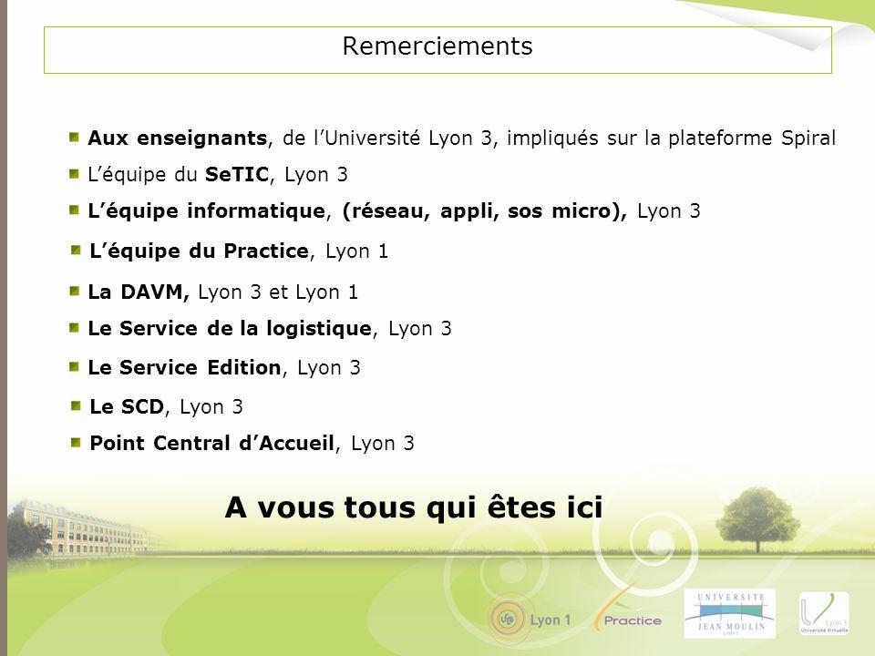 Remerciements Léquipe informatique, (réseau, appli, sos micro), Lyon 3 Léquipe du SeTIC, Lyon 3 Le Service Edition, Lyon 3 La DAVM, Lyon 3 et Lyon 1 L