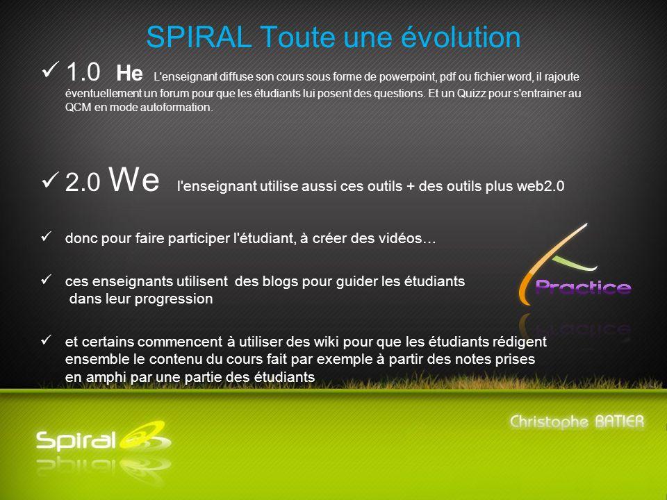 SPIRAL Toute une évolution 1.0 He L enseignant diffuse son cours sous forme de powerpoint, pdf ou fichier word, il rajoute éventuellement un forum pour que les étudiants lui posent des questions.