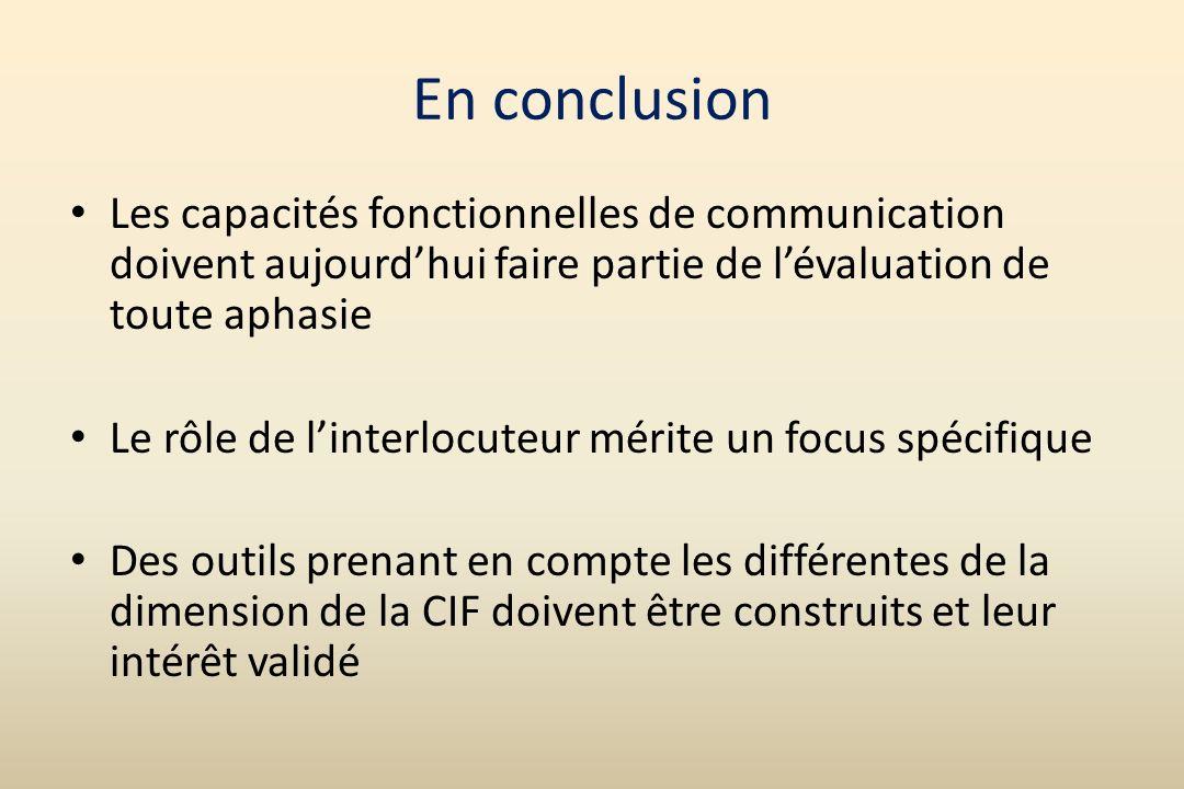 En conclusion Les capacités fonctionnelles de communication doivent aujourdhui faire partie de lévaluation de toute aphasie Le rôle de linterlocuteur