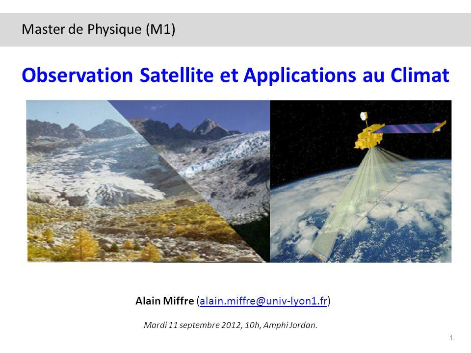 Mardi 11 septembre 2012, 10h, Amphi Jordan. Observation Satellite et Applications au Climat Alain Miffre (alain.miffre@univ-lyon1.fr)alain.miffre@univ