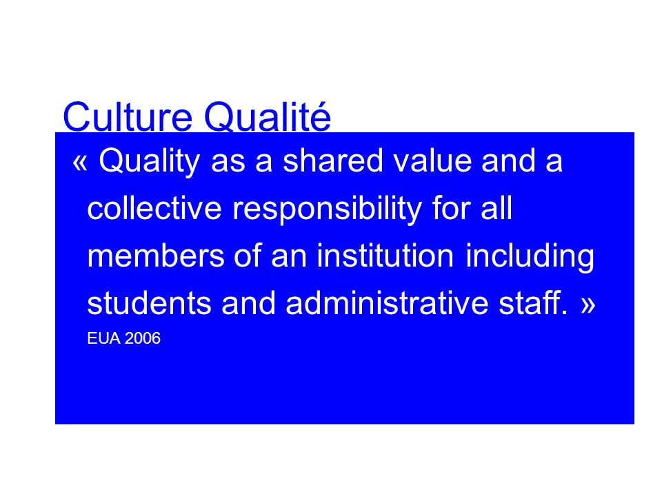Culture Qualité « Quality as a shared value and a collective responsibility for all members of an institution including students and administrative staff.