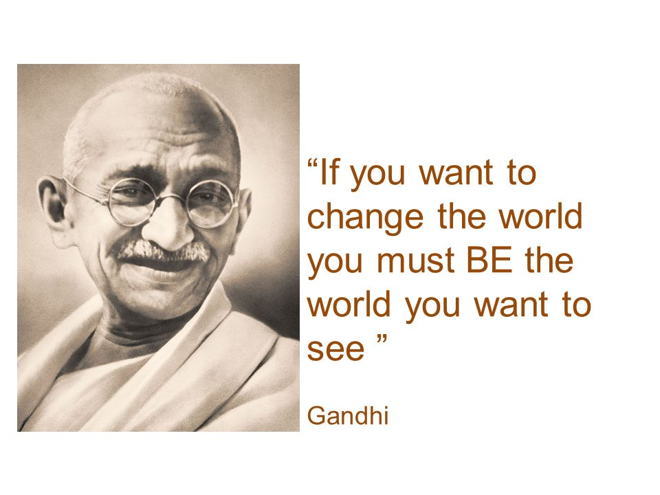 If you want to change the world you must BE the world you want to see Gandhi
