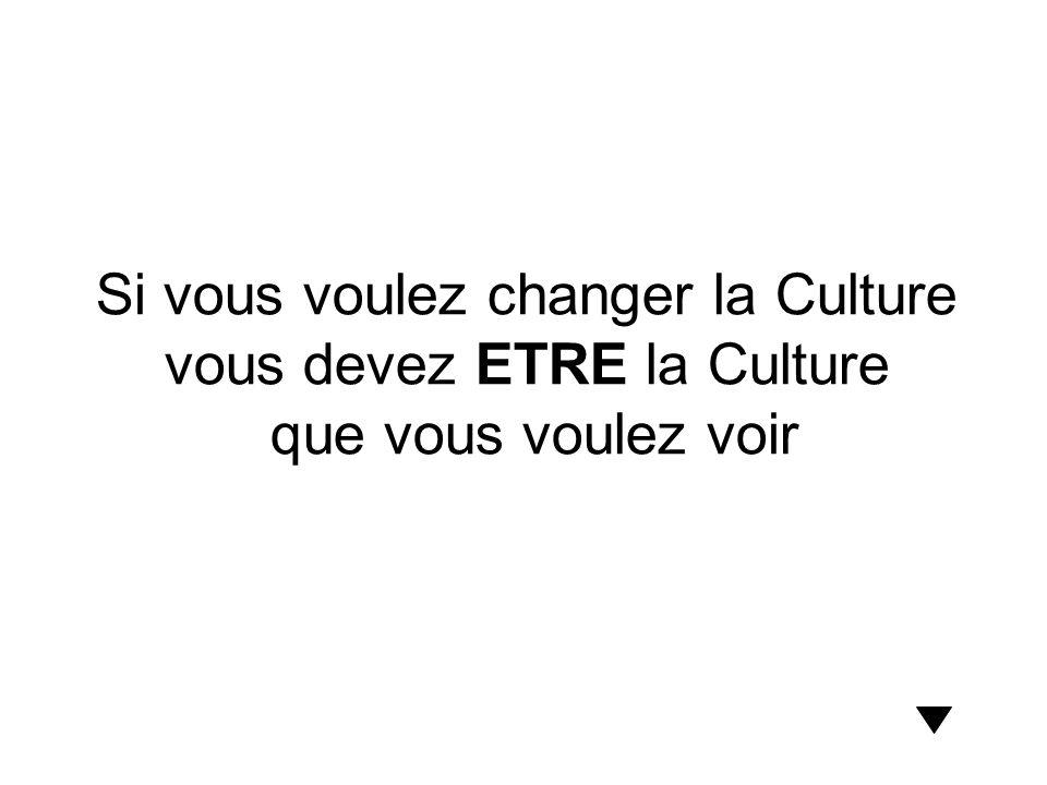 Si vous voulez changer la Culture vous devez ETRE la Culture que vous voulez voir