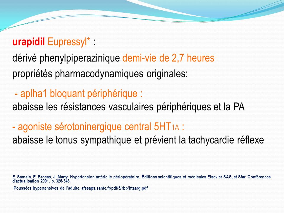 urapidil Eupressyl* : dérivé phenylpiperazinique demi-vie de 2,7 heures propriétés pharmacodynamiques originales: - aplha1 bloquant périphérique : abaisse les résistances vasculaires périphériques et la PA - agoniste sérotoninergique central 5HT 1A : abaisse le tonus sympathique et prévient la tachycardie réflexe E.