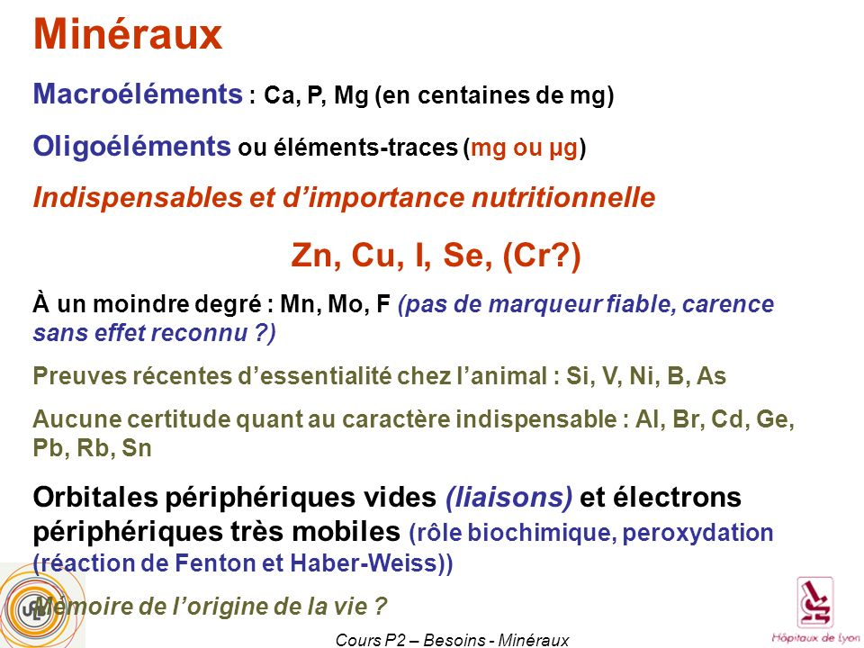 Cours P2 – Besoins - Minéraux Minéraux Macroéléments : Ca, P, Mg (en centaines de mg) Oligoéléments ou éléments-traces (mg ou µg) Indispensables et di