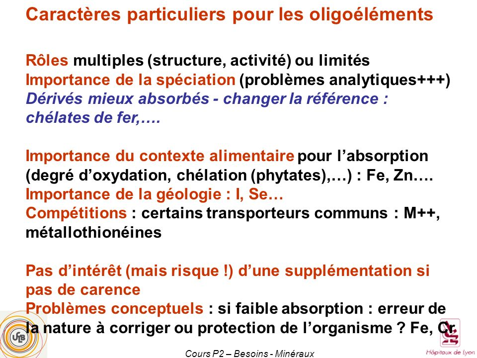 Cours P2 – Besoins - Minéraux Le cuivre (Cu ; 1 mole = 63,6 g) 100 mg dans lorganisme Rôles divers : Cartilage, os, immunité, neurotransmission, métabolisme du fer (céruléoplasmine) Dans le stress oxydant : anti (superoxyde dismutase) et pro- oxydant Carence rarissime (anémie résistante au fer, ostéoporose) Indicateur : Cu et céruléoplasmine Absorption : 30 %; diminution par vitamine C.