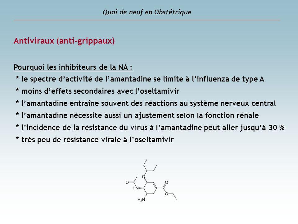 Quoi de neuf en Obstétrique Antiviraux (anti-grippaux) Pourquoi les inhibiteurs de la NA : * le spectre dactivité de lamantadine se limite à linfluenz