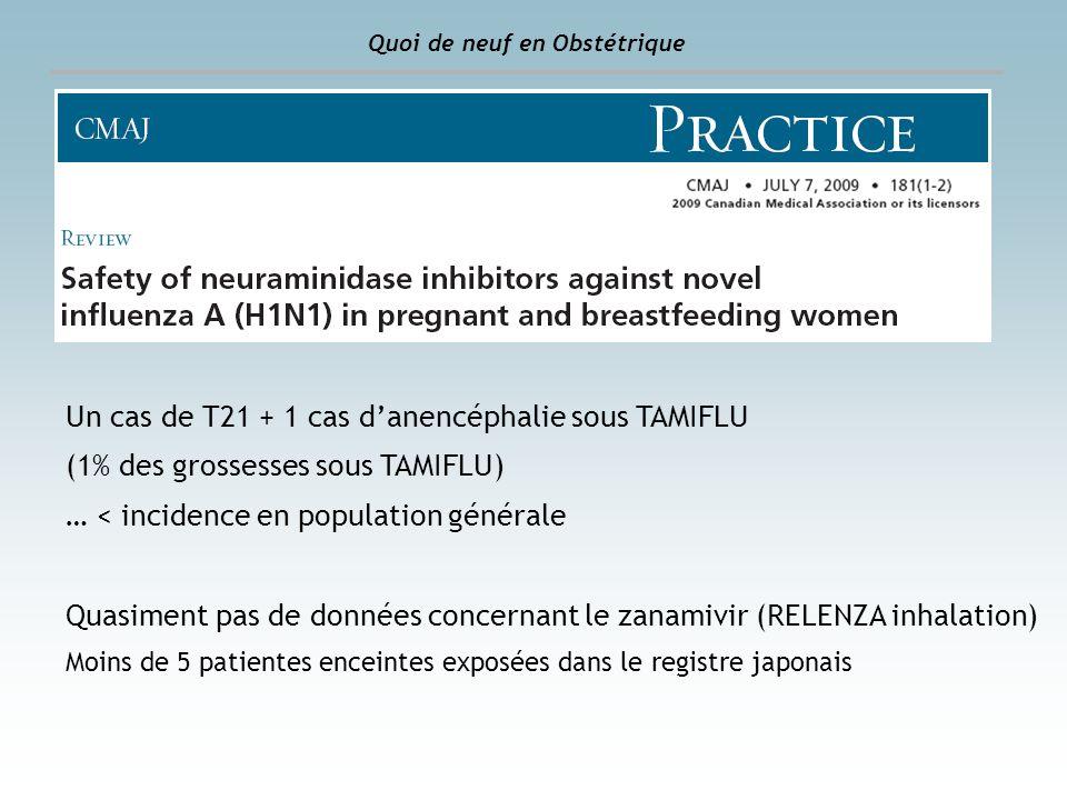 Quoi de neuf en Obstétrique Un cas de T21 + 1 cas danencéphalie sous TAMIFLU (1% des grossesses sous TAMIFLU) … < incidence en population générale Qua