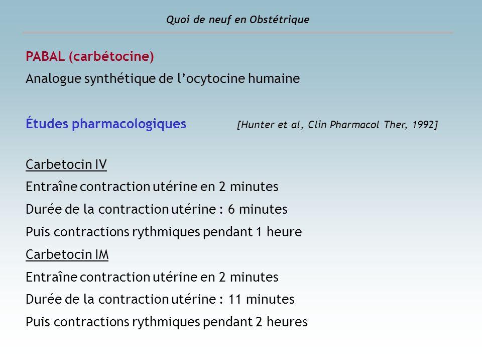Quoi de neuf en Obstétrique PABAL (carbétocine) Analogue synthétique de locytocine humaine Études pharmacologiques [Hunter et al, Clin Pharmacol Ther,