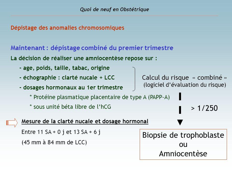 Dépistage des anomalies chromosomiques Maintenant : dépistage combiné du premier trimestre La décision de réaliser une amniocentèse repose sur : - age