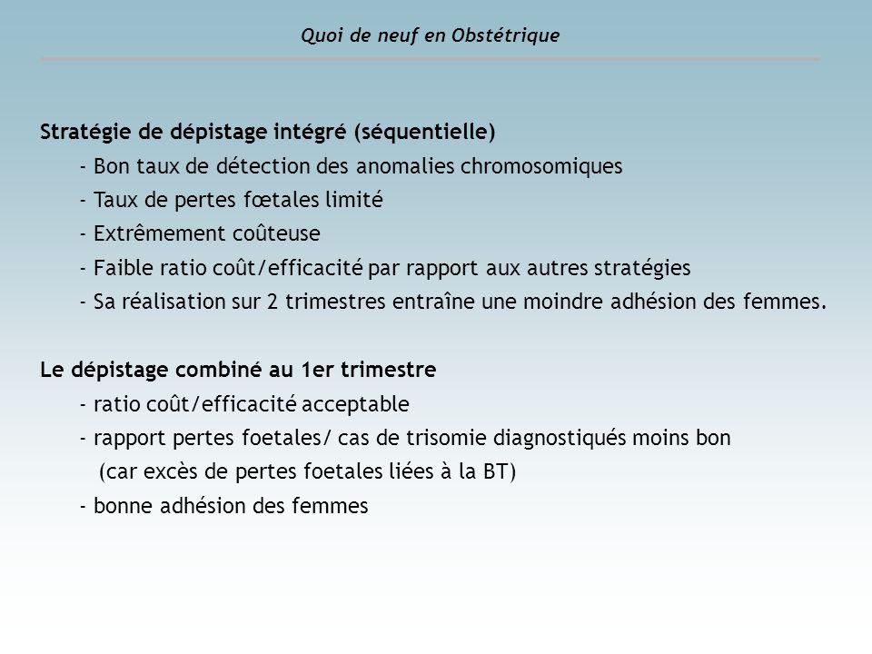 Quoi de neuf en Obstétrique Stratégie de dépistage intégré (séquentielle) - Bon taux de détection des anomalies chromosomiques - Taux de pertes fœtale