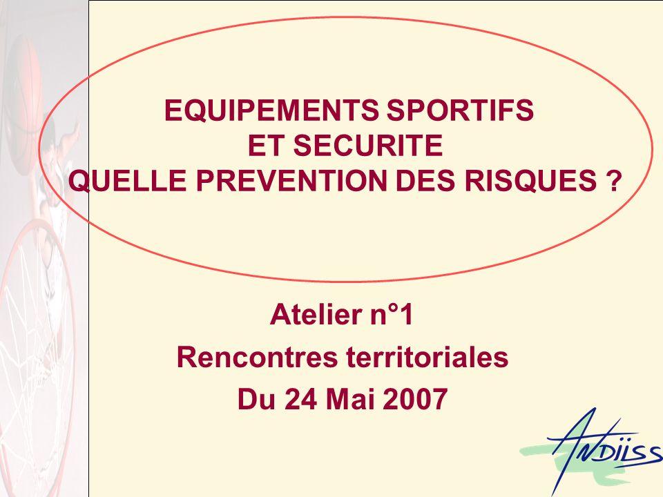 EQUIPEMENTS SPORTIFS ET SECURITE QUELLE PREVENTION DES RISQUES ? Atelier n°1 Rencontres territoriales Du 24 Mai 2007