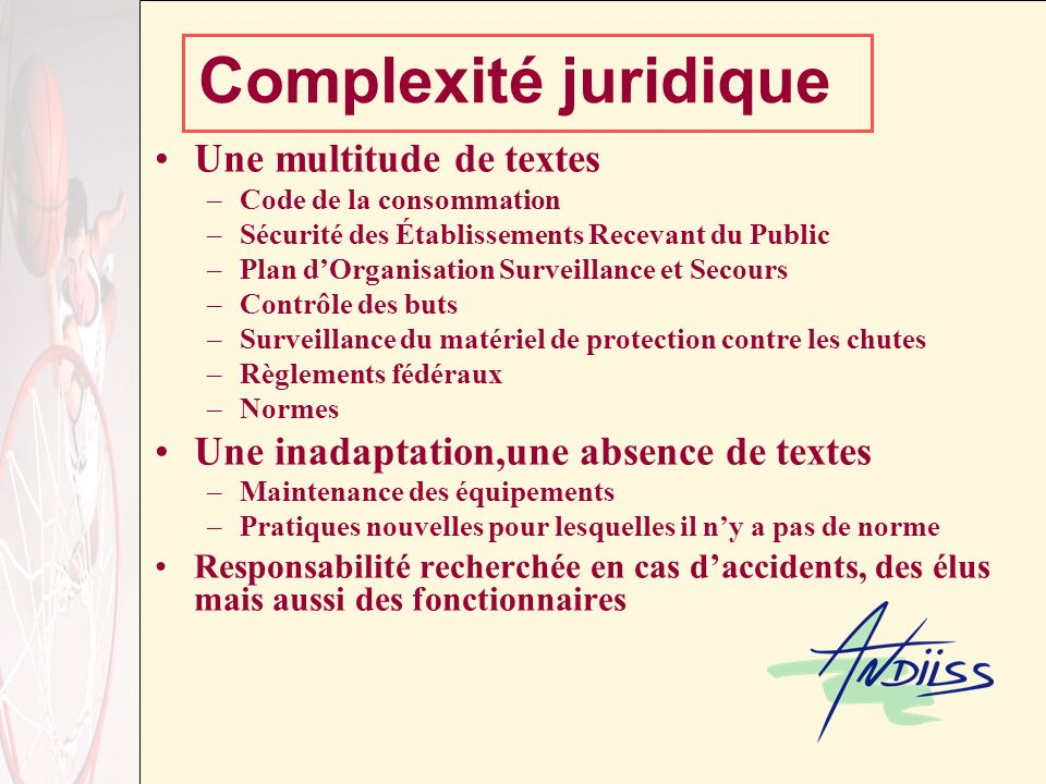 Complexité juridique Une multitude de textes –Code de la consommation –Sécurité des Établissements Recevant du Public –Plan dOrganisation Surveillance