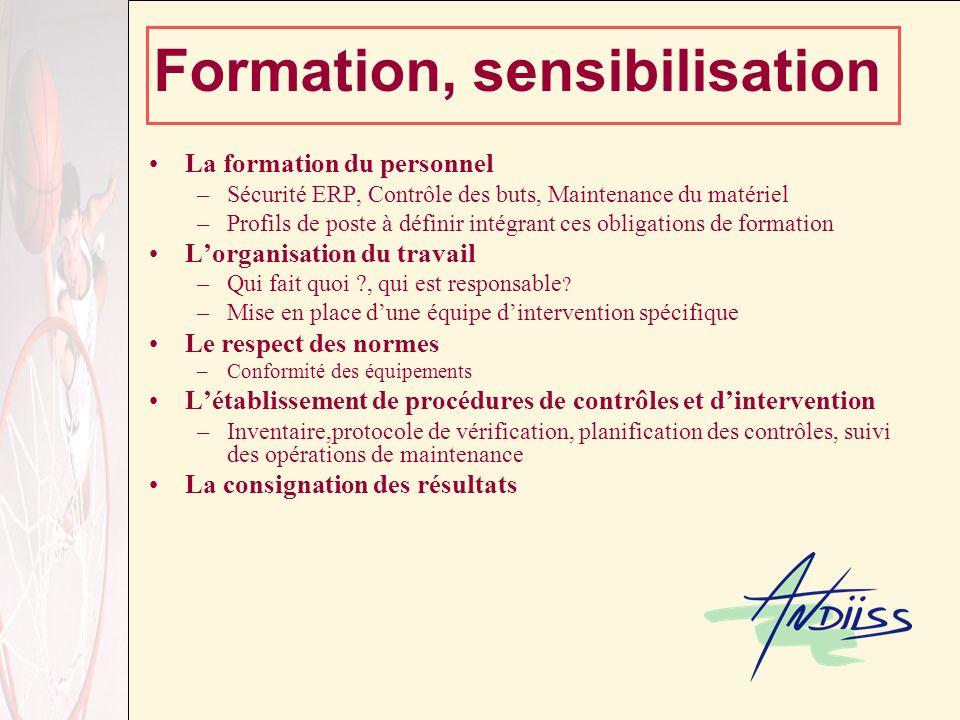 Formation, sensibilisation La formation du personnel –Sécurité ERP, Contrôle des buts, Maintenance du matériel –Profils de poste à définir intégrant ces obligations de formation Lorganisation du travail –Qui fait quoi , qui est responsable .