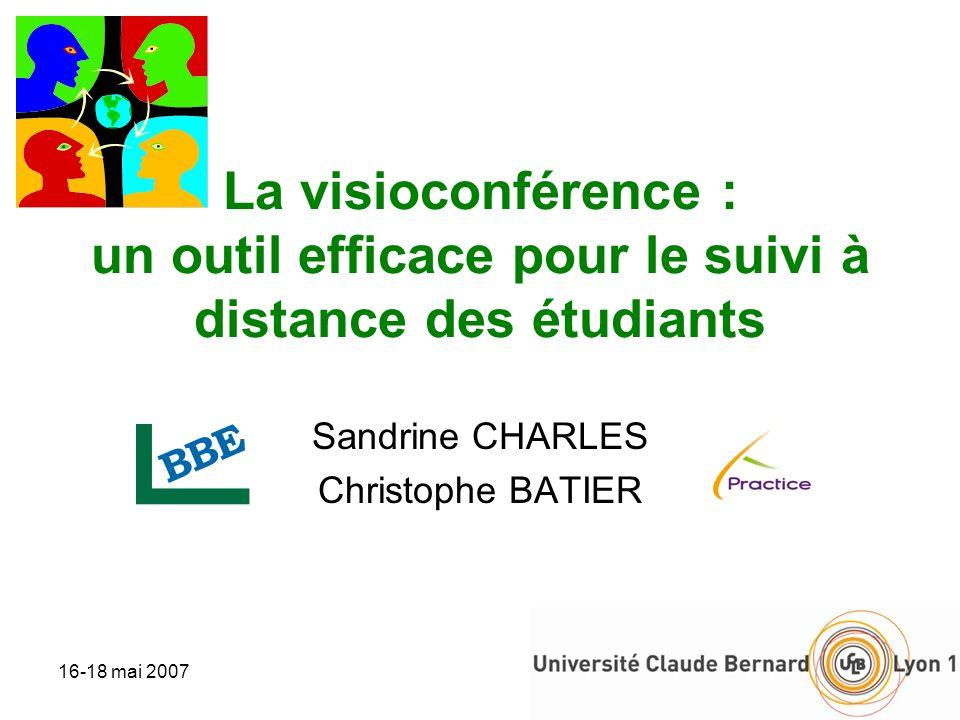 16-18 mai 20071 La visioconférence : un outil efficace pour le suivi à distance des étudiants Sandrine CHARLES Christophe BATIER