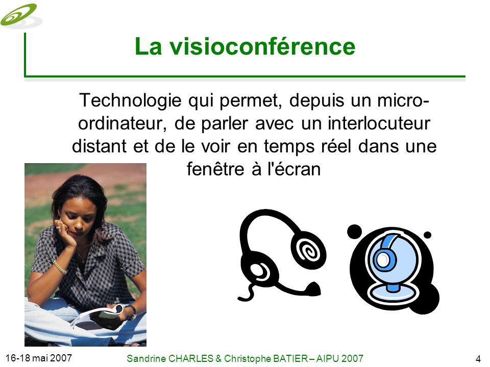16-18 mai 2007 Sandrine CHARLES & Christophe BATIER – AIPU 2007 4 La visioconférence Technologie qui permet, depuis un micro- ordinateur, de parler avec un interlocuteur distant et de le voir en temps réel dans une fenêtre à l écran