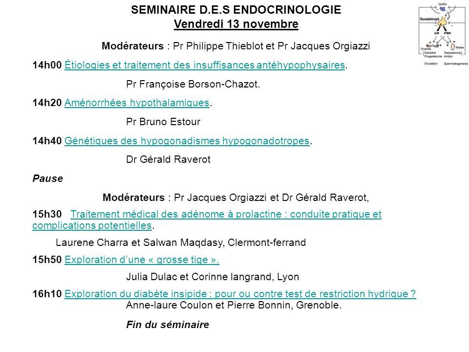 SEMINAIRE D.E.S ENDOCRINOLOGIE Vendredi 13 novembre Modérateurs : Pr Philippe Thieblot et Pr Jacques Orgiazzi 14h00 Étiologies et traitement des insuf