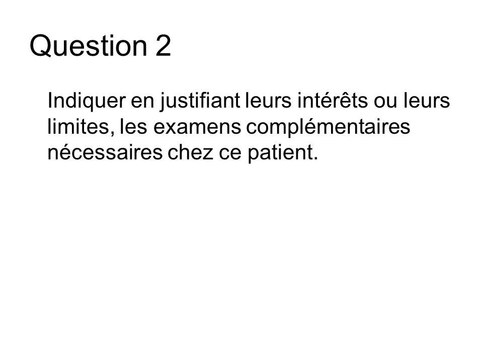 Question 2 Indiquer en justifiant leurs intérêts ou leurs limites, les examens complémentaires nécessaires chez ce patient.