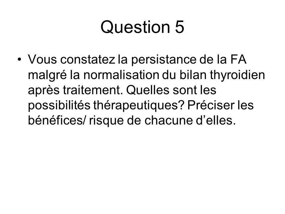 Question 5 Vous constatez la persistance de la FA malgré la normalisation du bilan thyroidien après traitement. Quelles sont les possibilités thérapeu