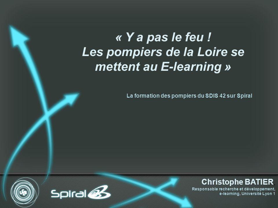 La formation des pompiers du SDIS 42 sur Spiral « Y a pas le feu ! Les pompiers de la Loire se mettent au E-learning » Christophe BATIER, Responsable