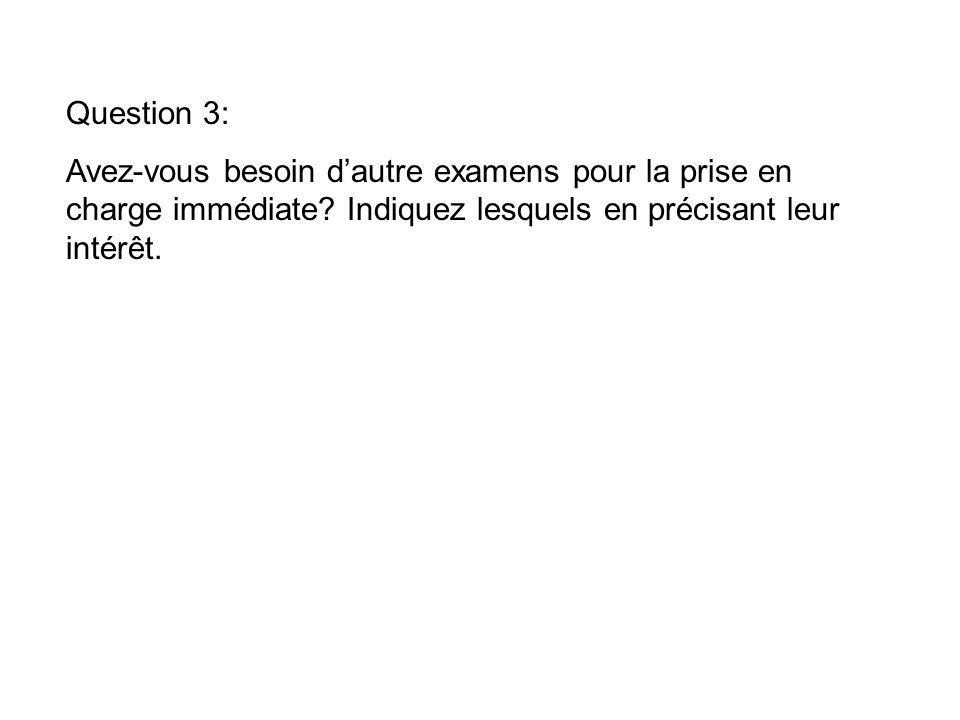 Question 3: Avez-vous besoin dautre examens pour la prise en charge immédiate.
