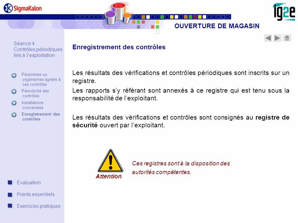 OUVERTURE DE MAGASIN Les résultats des vérifications et contrôles périodiques sont inscrits sur un registre. Les rapports sy référant sont annexés à c
