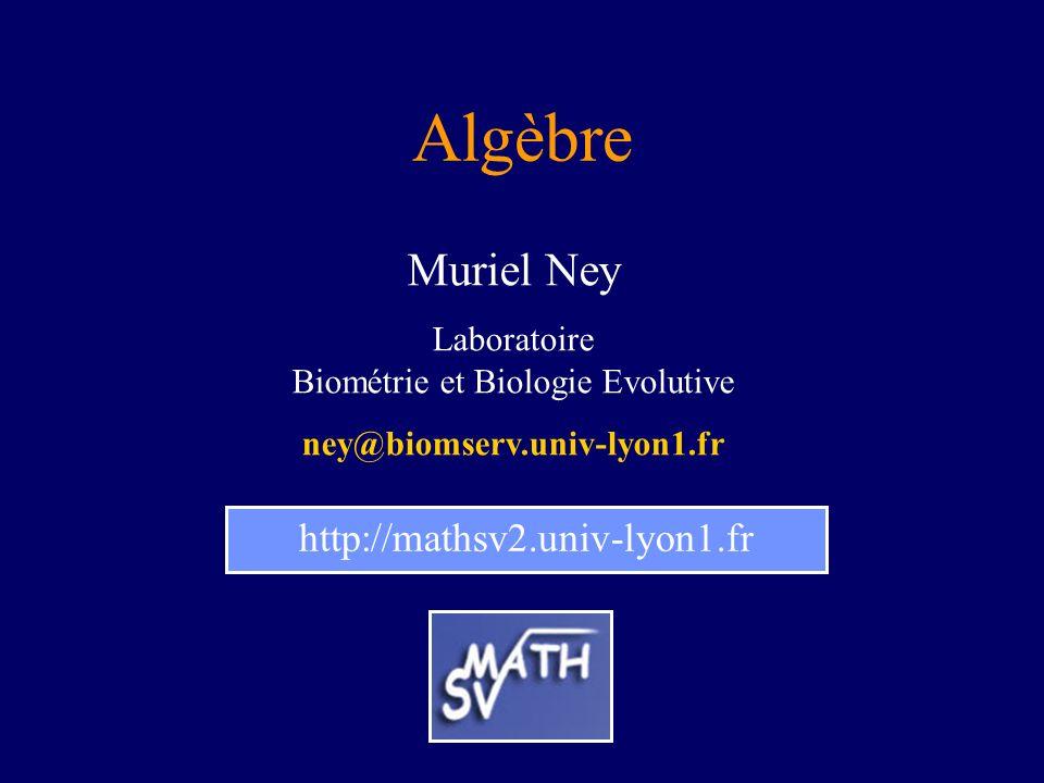 Algèbre http://mathsv2.univ-lyon1.fr Muriel Ney Laboratoire Biométrie et Biologie Evolutive ney@biomserv.univ-lyon1.fr