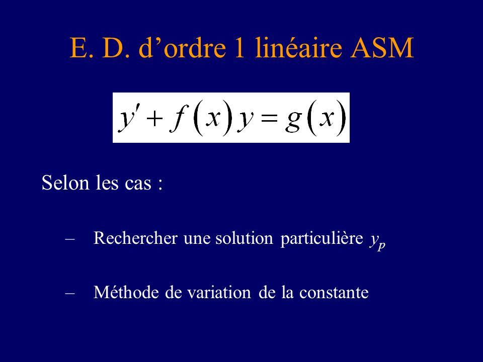 Selon les cas : –Rechercher une solution particulière y p –Méthode de variation de la constante E. D. dordre 1 linéaire ASM