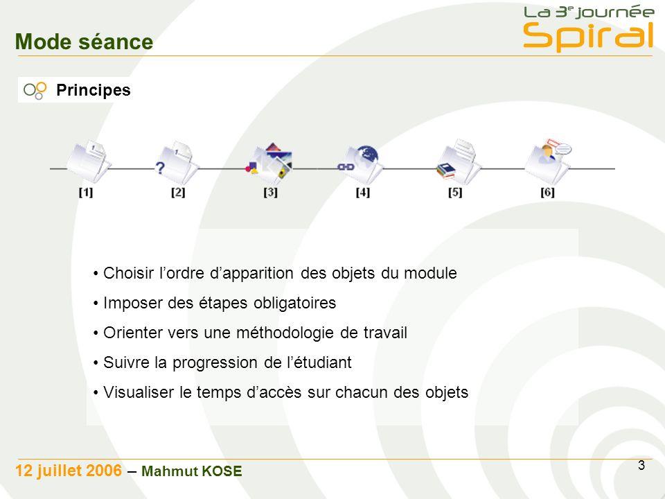 3 12 juillet 2006 – Mahmut KOSE Mode séance Principes Choisir lordre dapparition des objets du module Imposer des étapes obligatoires Orienter vers une méthodologie de travail Suivre la progression de létudiant Visualiser le temps daccès sur chacun des objets