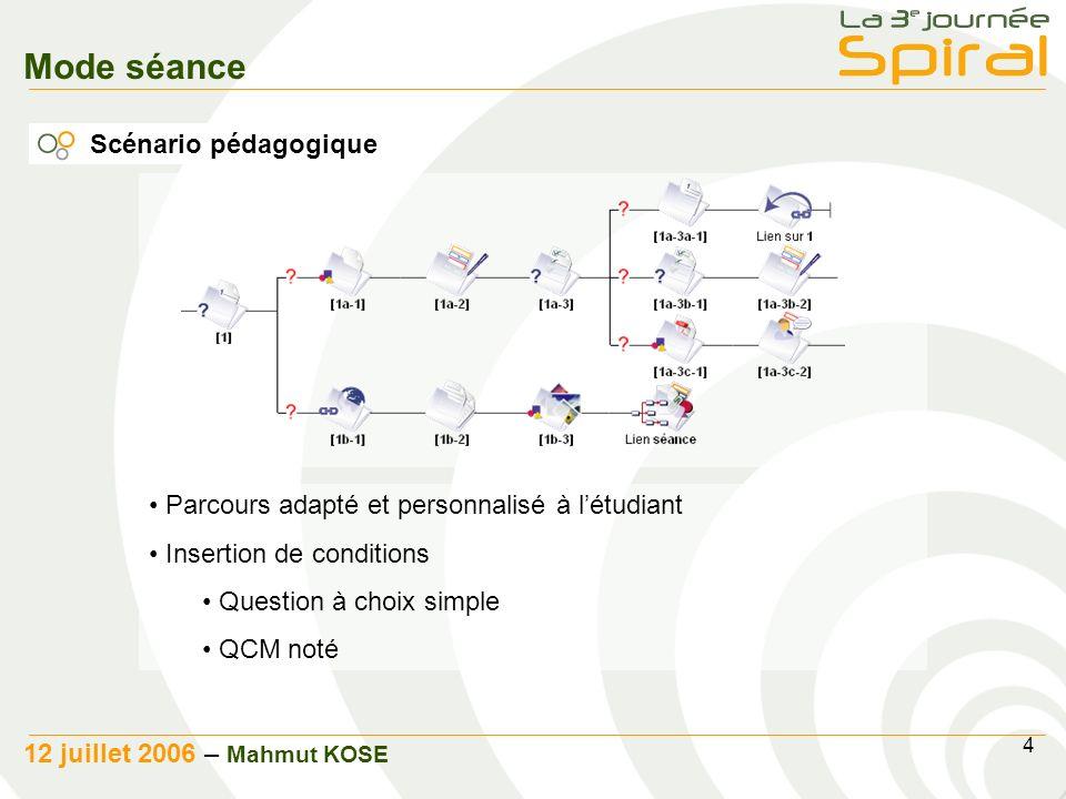 4 12 juillet 2006 – Mahmut KOSE Mode séance Scénario pédagogique Parcours adapté et personnalisé à létudiant Insertion de conditions Question à choix simple QCM noté