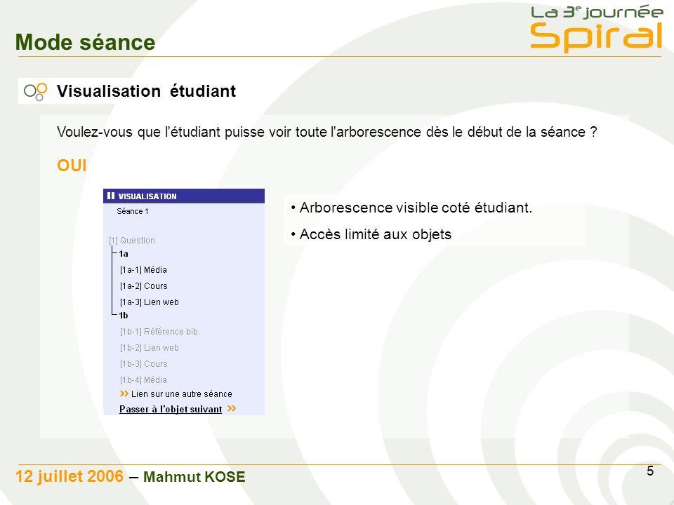 5 12 juillet 2006 – Mahmut KOSE Mode séance Visualisation étudiant Visualisation de l arborescence pour l etudiant Choix du mode de visualisation Voulez - vous que l étudiant puisse voir toute l arborescence dès le debut de la séance .