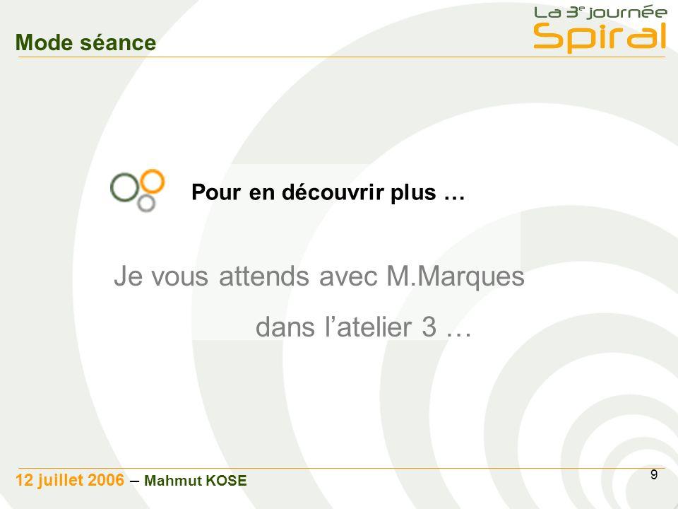 9 12 juillet 2006 – Mahmut KOSE Mode séance Je vous attends avec M.Marques dans latelier 3 … Pour en découvrir plus …