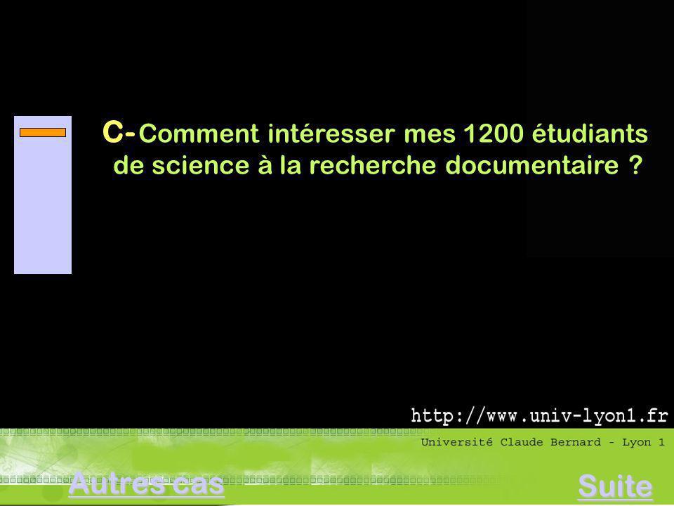 C- Comment intéresser mes 1200 étudiants de science à la recherche documentaire ? Autres cas Autres cas Suite