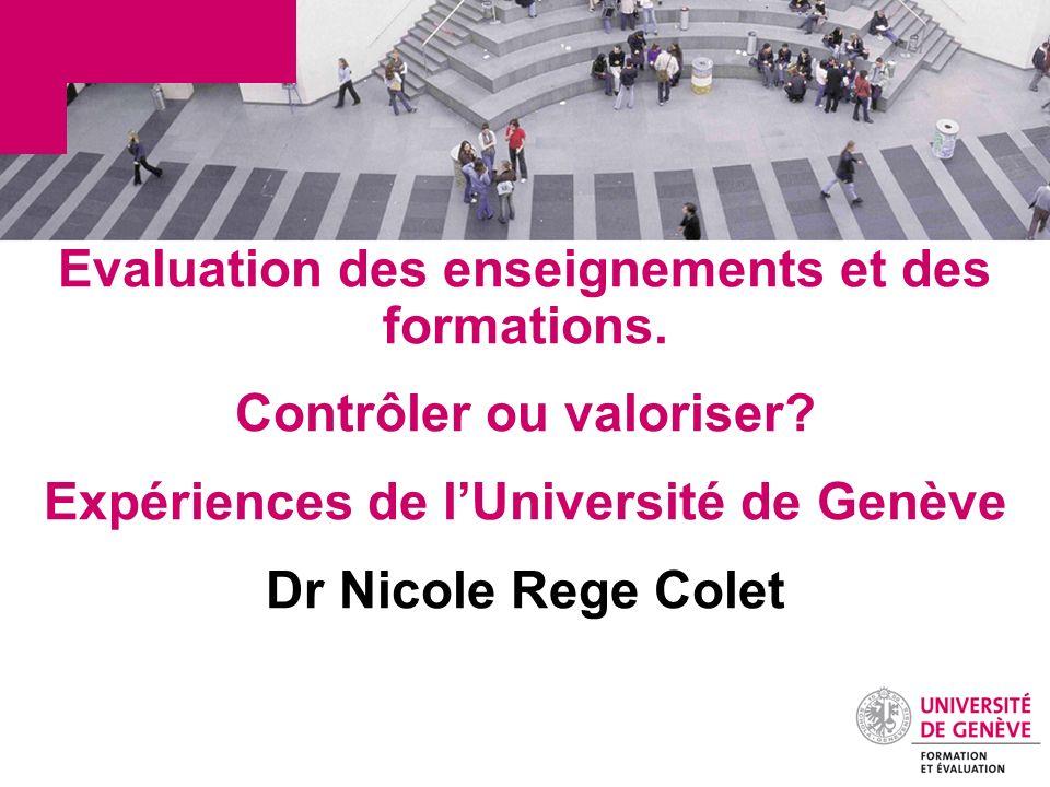 Evaluation des enseignements et des formations. Contrôler ou valoriser? Expériences de lUniversité de Genève Dr Nicole Rege Colet