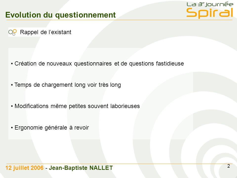 3 12 juillet 2006 - Jean-Baptiste NALLET Evolution du questionnement Améliorations de la création Mise en place dune interface de création rapide Pour les questionnaires Pour les questions Pour les choix